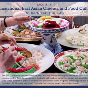 """Text describing a course, over an image of several hands holding chopsticks, grabbing food from shared dishes. The text at top reads: EACS 181 A: Transnational East Asian Cinema and Food Culture. Dr. Beth Tsai (EALCS)."""" Text on bottom reads: """"Fall 2021. This course examines how food an the related socio-political issues have been represented in East Asian cinemas. Students will explore narrative, visual, and symbolic uses of food in the context of popular culture and transnationalism. No prior knowledge of film studies is required. All films are subtitled. For more information, email bethtsai@ucsb.edu."""""""