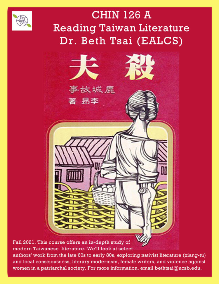 """Gold border, red background. Image of a woman standing, facing away, holding a basket and looking at a village. Text at top reads: """"CHIN 126 A: Reading Taiwan Literature. Dr. Beth Tsai (EALCS). Several lines in Chinese that give the title and author of a book. Text at bottom reads: """"Fall 2021. This course offers an in-depth study of modern Taiwanese literature. We'll look at select authors' work from the late 60s to early 80s, exploring nativist literature (xiang-tu) and local consciousness, literary modernism, female writers, and violence against women in a patriarchal society. For more information, email bethtsai@ucsb.edu."""""""